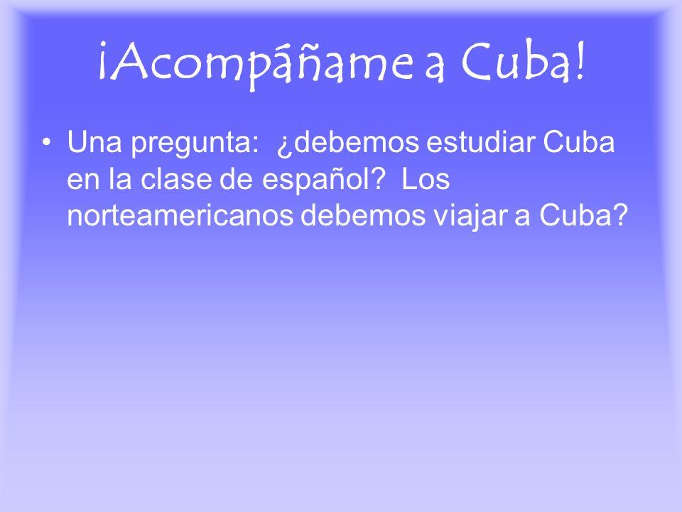 ¡Acompáñame a Cuba!Una pregunta: ¿debemos estudiar Cuba en la clase de español.