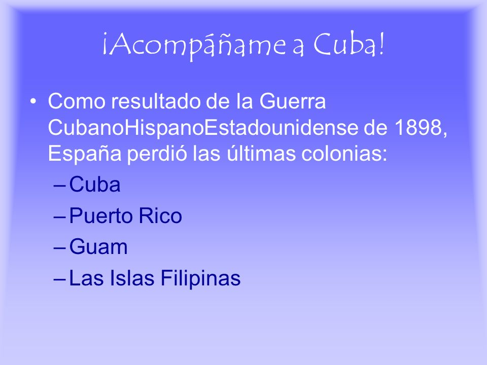 ¡Acompáñame a Cuba! Como resultado de la Guerra CubanoHispanoEstadounidense de 1898, España perdió las últimas colonias: