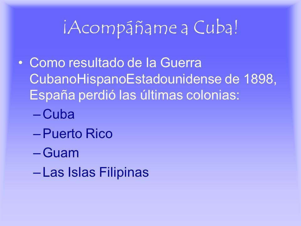 ¡Acompáñame a Cuba!Como resultado de la Guerra CubanoHispanoEstadounidense de 1898, España perdió las últimas colonias: