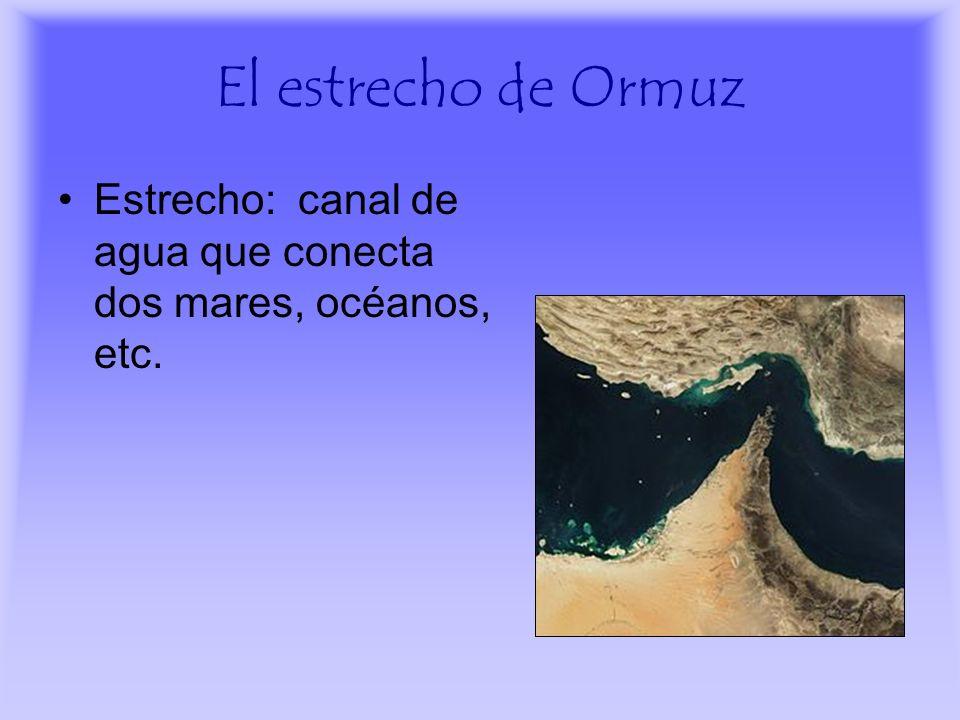 El estrecho de Ormuz Estrecho: canal de agua que conecta dos mares, océanos, etc.