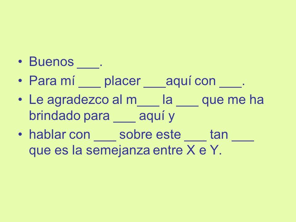 Buenos ___.Para mí ___ placer ___aquí con ___. Le agradezco al m___ la ___ que me ha brindado para ___ aquí y.
