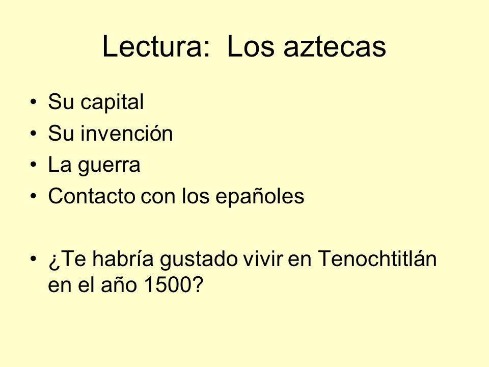 Lectura: Los aztecas Su capital Su invención La guerra