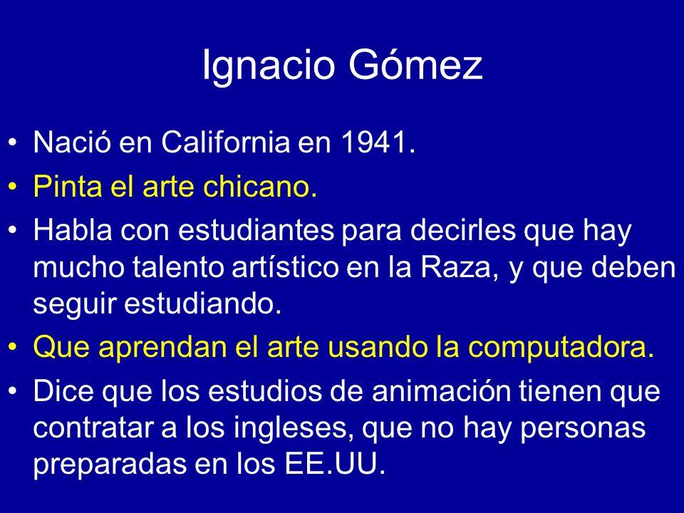 Ignacio Gómez Nació en California en 1941. Pinta el arte chicano.