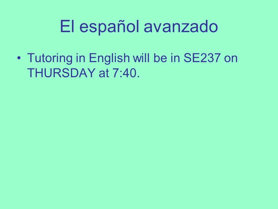 El español avanzado Tutoring in English will be in SE237 on THURSDAY at 7:40.