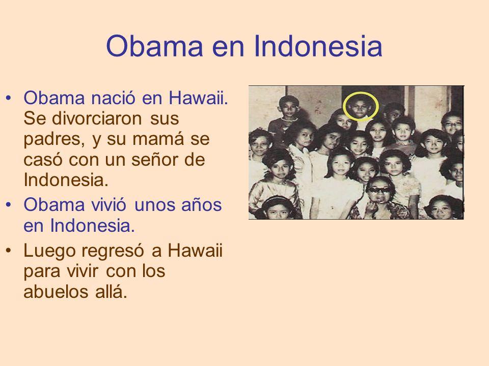 Obama en Indonesia Obama nació en Hawaii. Se divorciaron sus padres, y su mamá se casó con un señor de Indonesia.