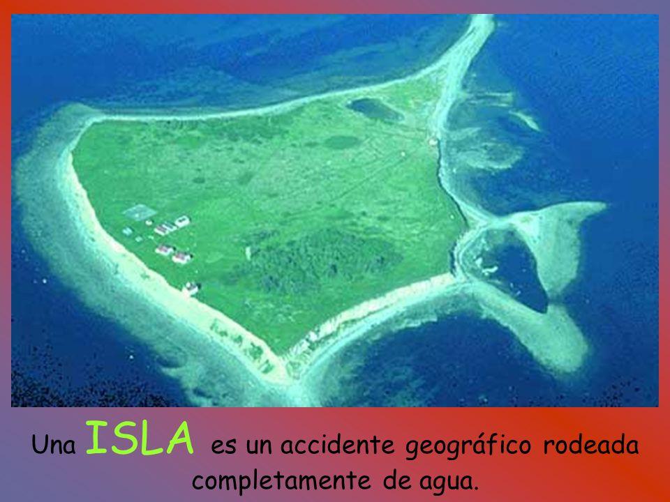 Una ISLA es un accidente geográfico rodeada completamente de agua.