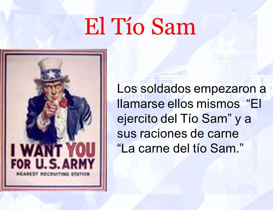 El Tío Sam Los soldados empezaron a llamarse ellos mismos El ejercito del Tío Sam y a sus raciones de carne.