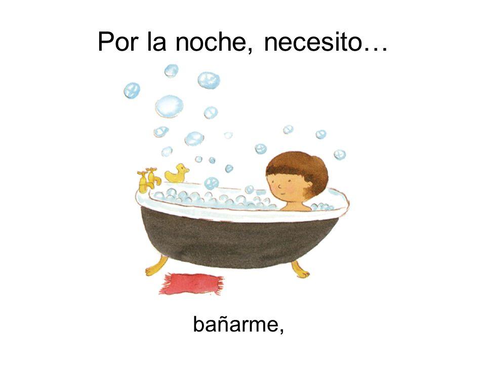 Por la noche, necesito… bañarme,