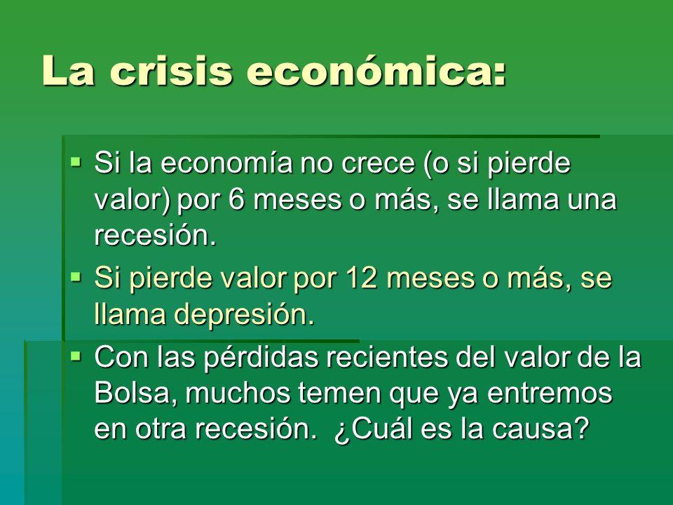 La crisis económica: Si la economía no crece (o si pierde valor) por 6 meses o más, se llama una recesión.