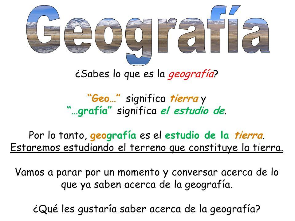 Geografía ¿Sabes lo que es la geografía Geo… significa tierra y