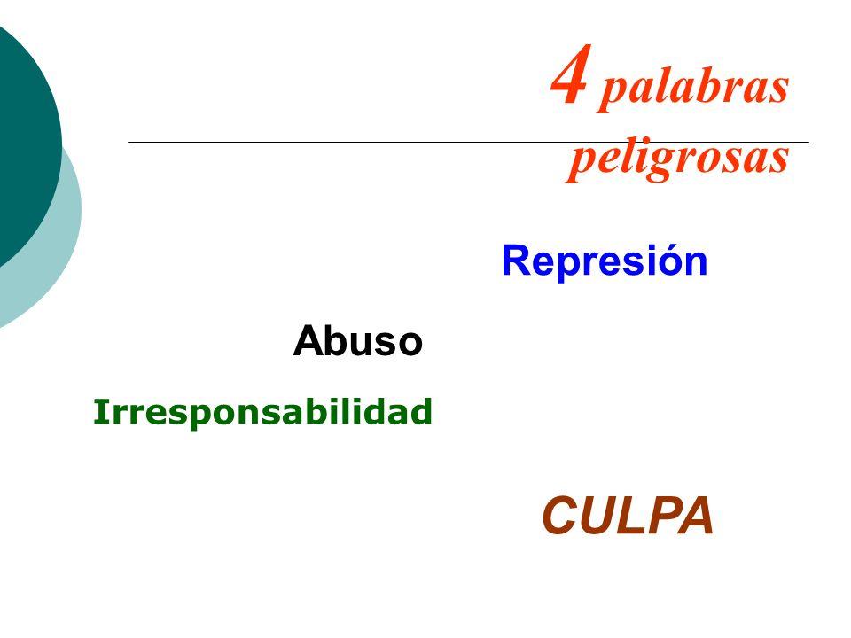 4 palabras peligrosas Represión Abuso Irresponsabilidad CULPA