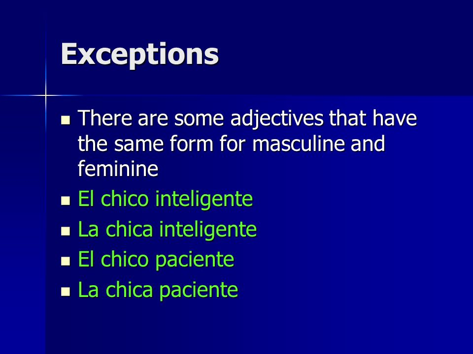 Exceptions There are some adjectives that have the same form for masculine and feminine. El chico inteligente.