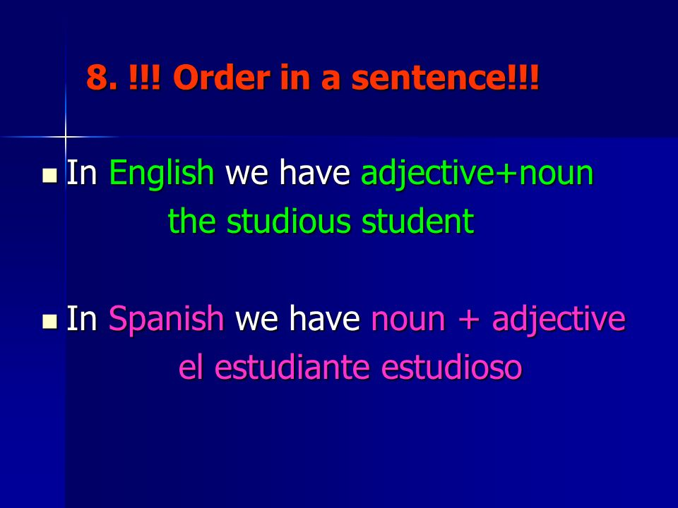8. !!! Order in a sentence!!! In English we have adjective+noun. the studious student. In Spanish we have noun + adjective.