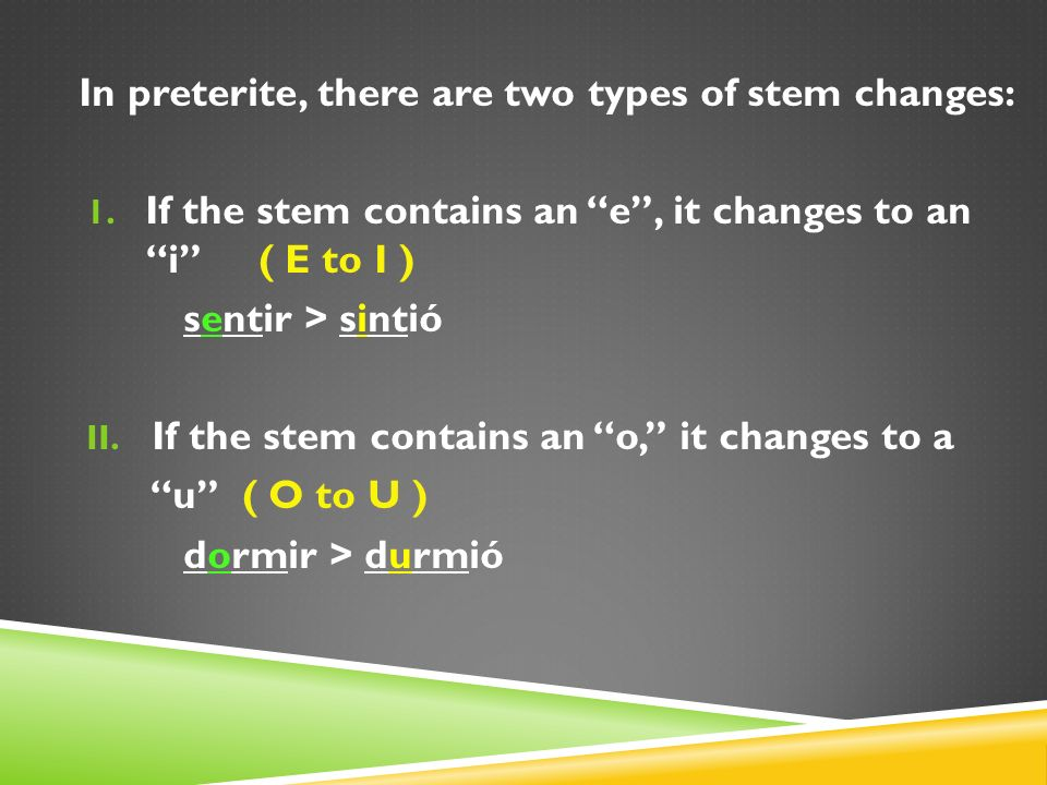 In preterite, there are two types of stem changes: