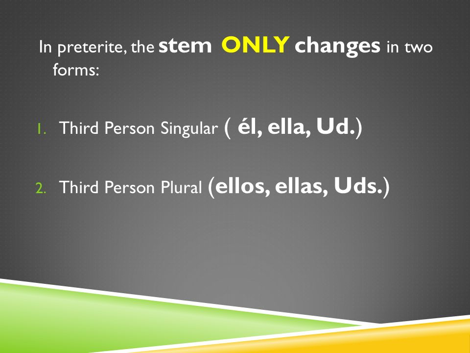 In preterite, the stem ONLY changes in two forms: