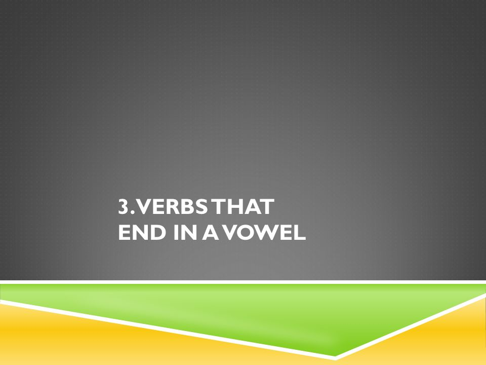 3. Verbs that end in a vowel
