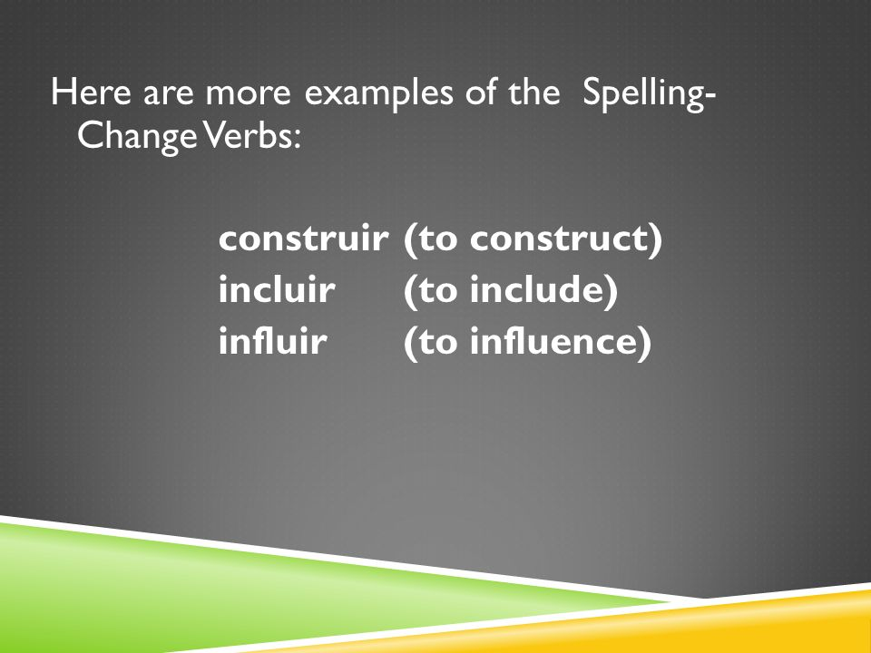 Here are more examples of the Spelling- Change Verbs: construir (to construct) incluir (to include) influir (to influence)