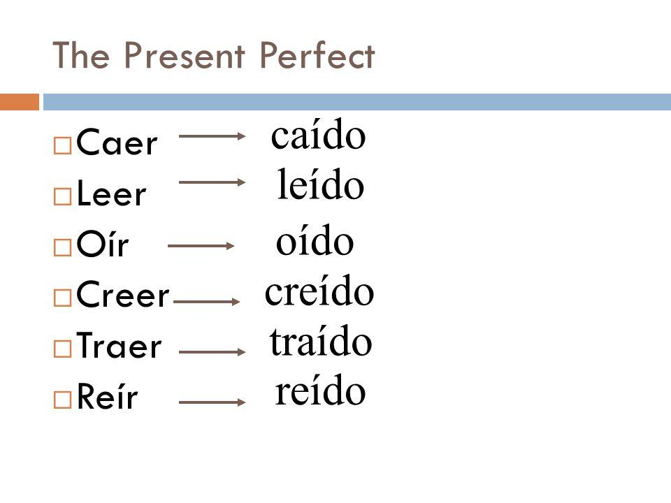caído leído oído creído traído reído The Present Perfect Caer Leer Oír