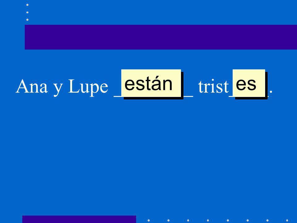 están es Ana y Lupe ________ trist____.