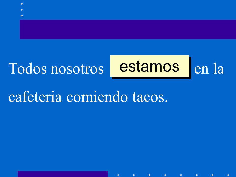 estamos Todos nosotros __________ en la cafeteria comiendo tacos.