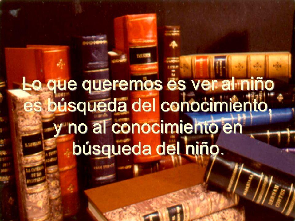 Lo que queremos es ver al niño es búsqueda del conocimiento, y no al conocimiento en búsqueda del niño.