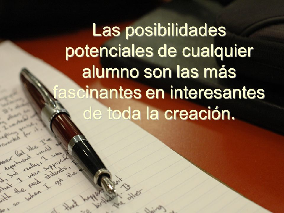 Las posibilidades potenciales de cualquier alumno son las más fascinantes en interesantes de toda la creación.