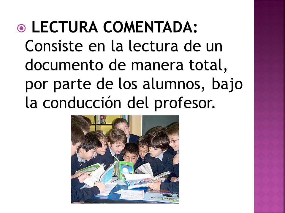 LECTURA COMENTADA: Consiste en la lectura de un documento de manera total, por parte de los alumnos, bajo la conducción del profesor.