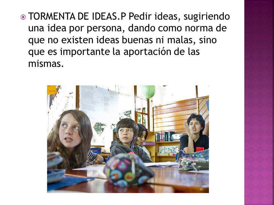 TORMENTA DE IDEAS.P Pedir ideas, sugiriendo una idea por persona, dando como norma de que no existen ideas buenas ni malas, sino que es importante la aportación de las mismas.