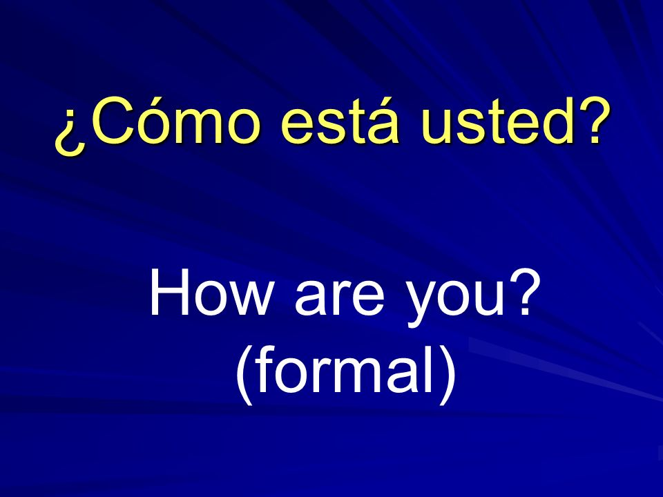 ¿Cómo está usted How are you (formal)