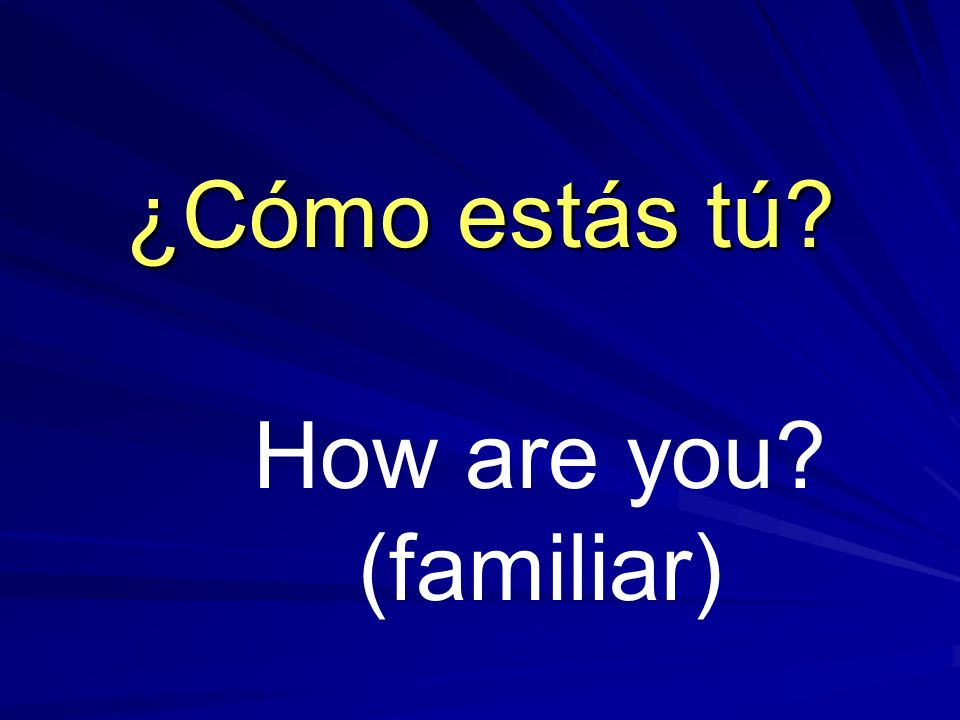 ¿Cómo estás tú How are you (familiar)