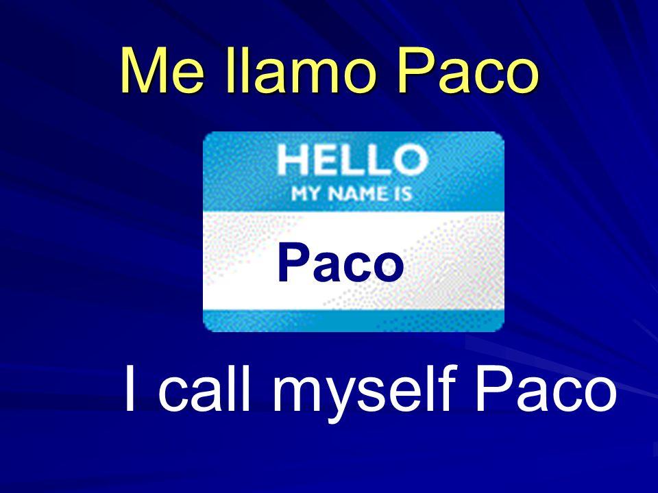 Me llamo Paco Paco I call myself Paco