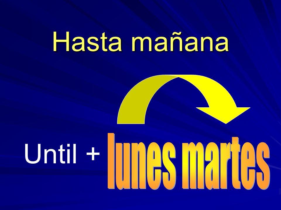 Hasta mañana lunes martes Until +