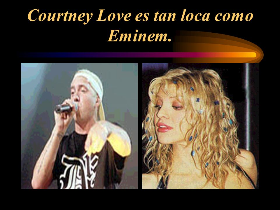 Courtney Love es tan loca como Eminem.
