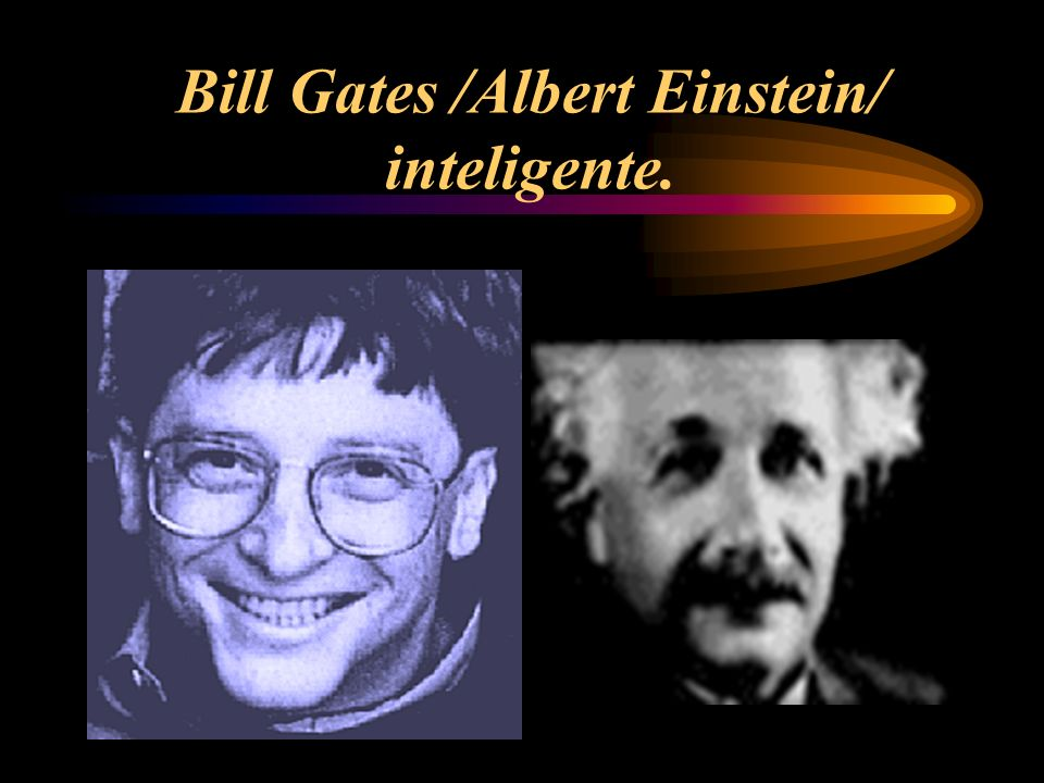 Bill Gates /Albert Einstein/ inteligente.
