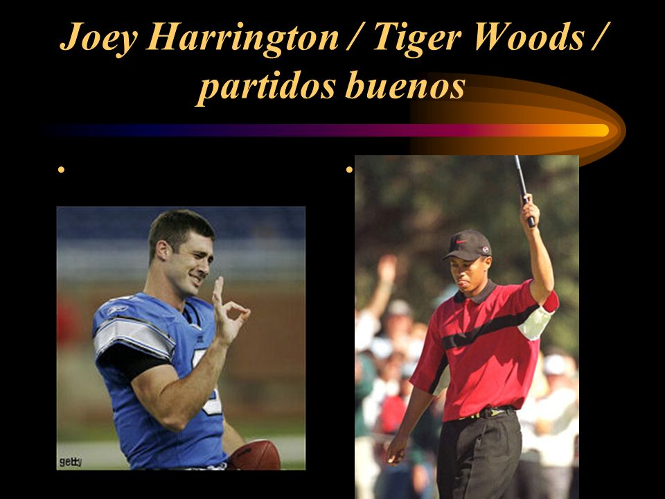 Joey Harrington / Tiger Woods / partidos buenos