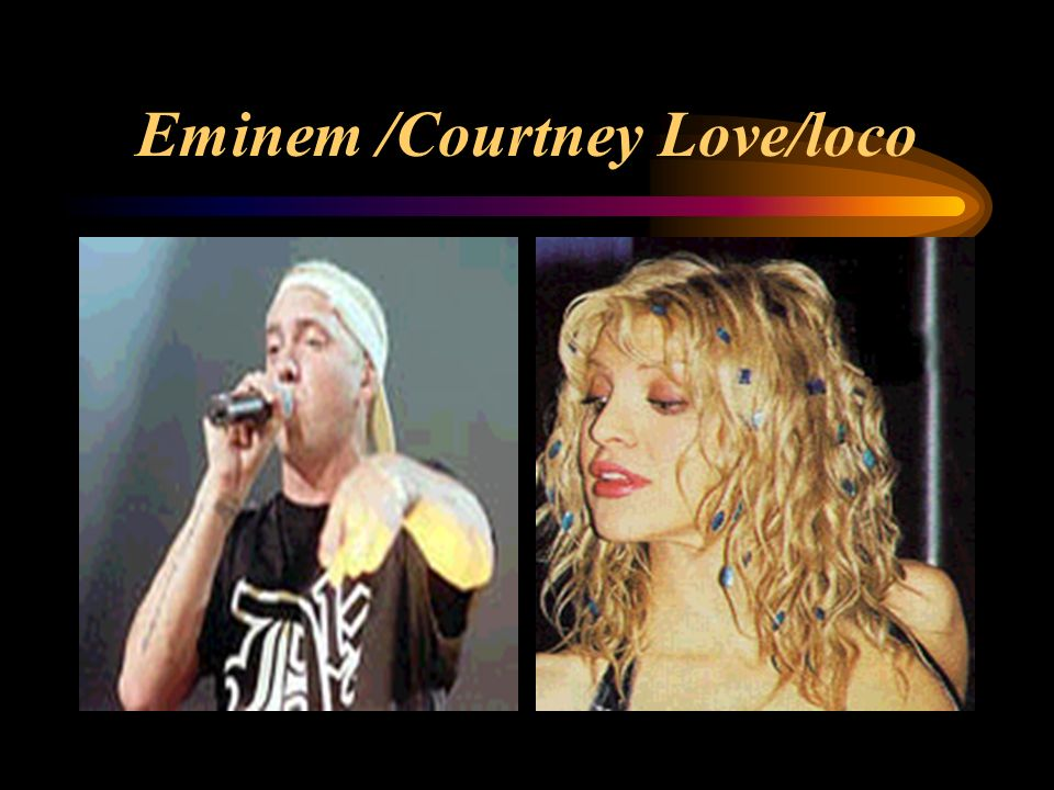 Eminem /Courtney Love/loco