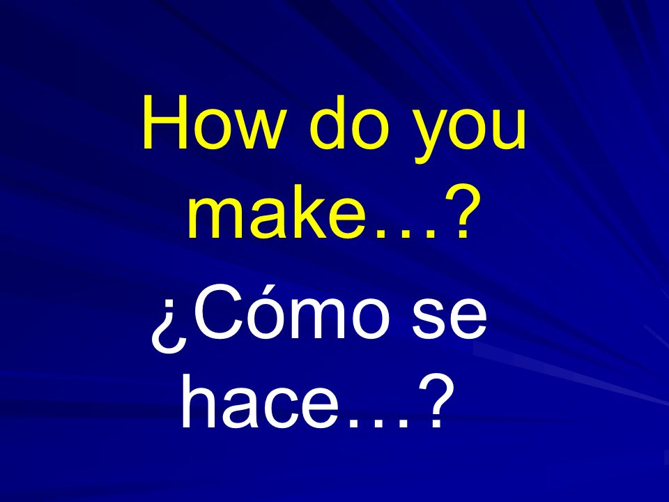How do you make… ¿Cómo se hace…