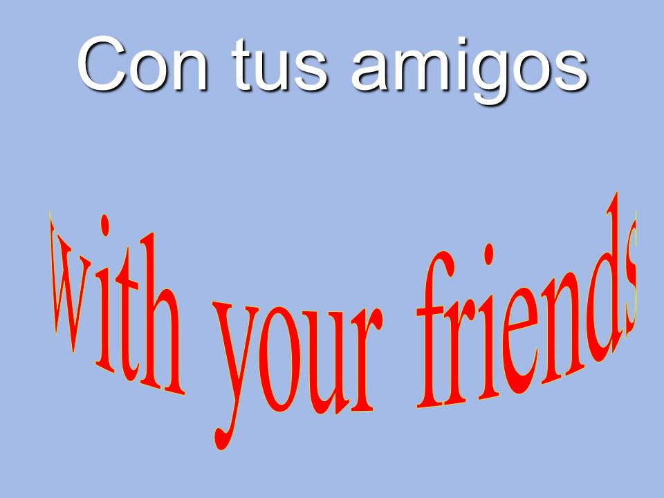 Con tus amigos with your friends