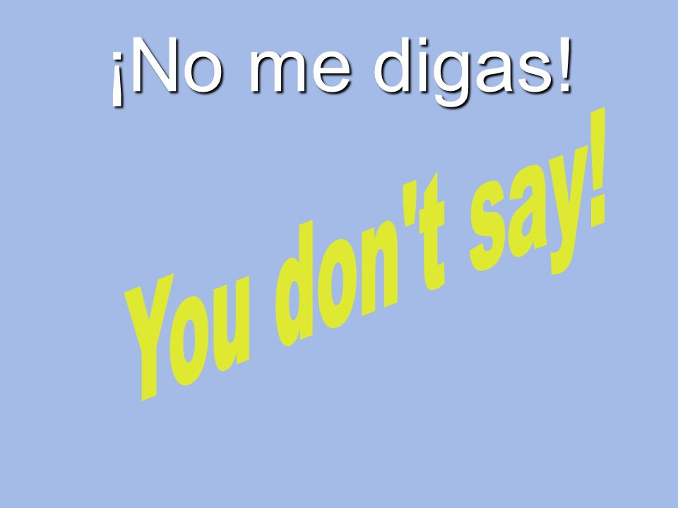 ¡No me digas! You don t say!