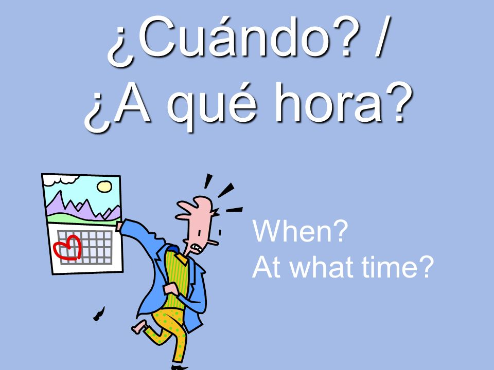 ¿Cuándo / ¿A qué hora When At what time