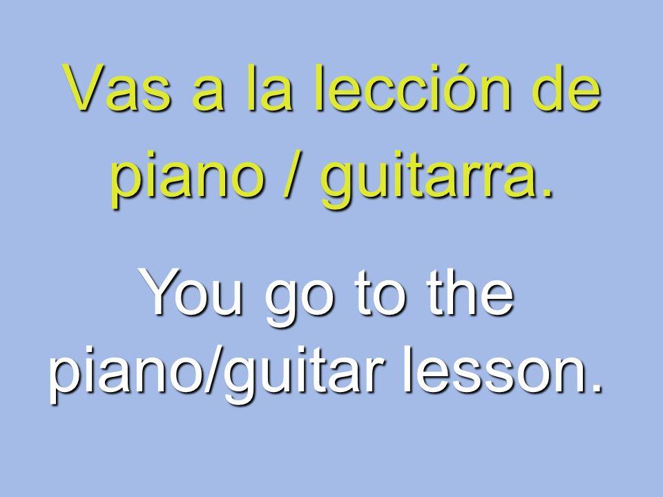 Vas a la lección de piano / guitarra.
