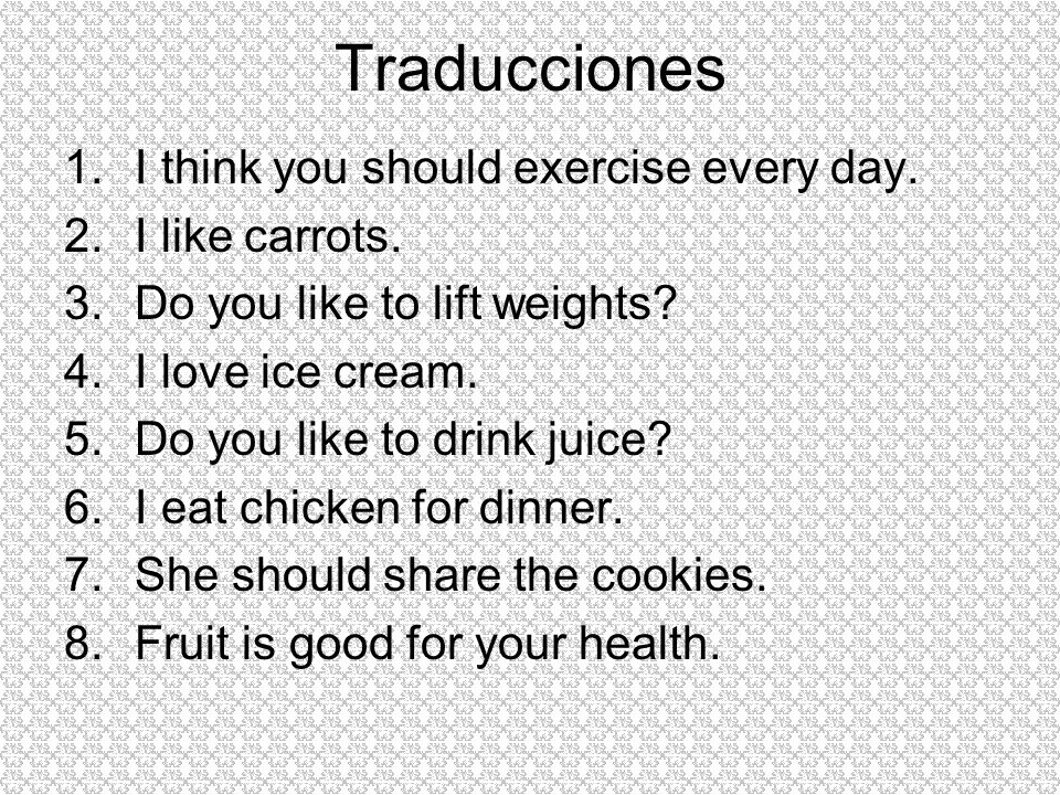 Traducciones I think you should exercise every day. I like carrots.