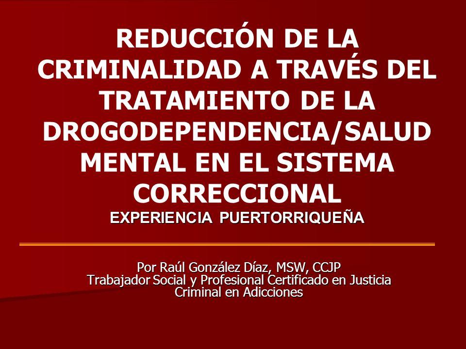 REDUCCIÓN DE LA CRIMINALIDAD A TRAVÉS DEL TRATAMIENTO DE LA DROGODEPENDENCIA/SALUD MENTAL EN EL SISTEMA CORRECCIONAL EXPERIENCIA PUERTORRIQUEÑA