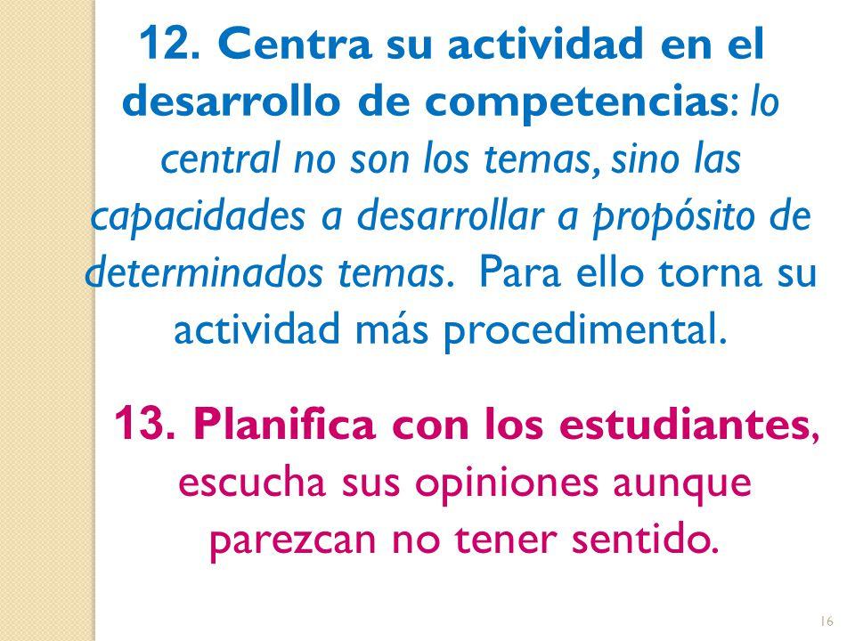 12. Centra su actividad en el desarrollo de competencias: lo central no son los temas, sino las capacidades a desarrollar a propósito de determinados temas. Para ello torna su actividad más procedimental.
