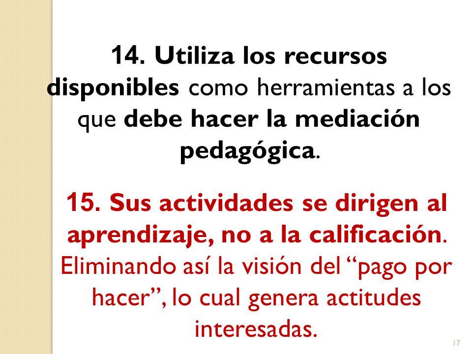 14. Utiliza los recursos disponibles como herramientas a los que debe hacer la mediación pedagógica.