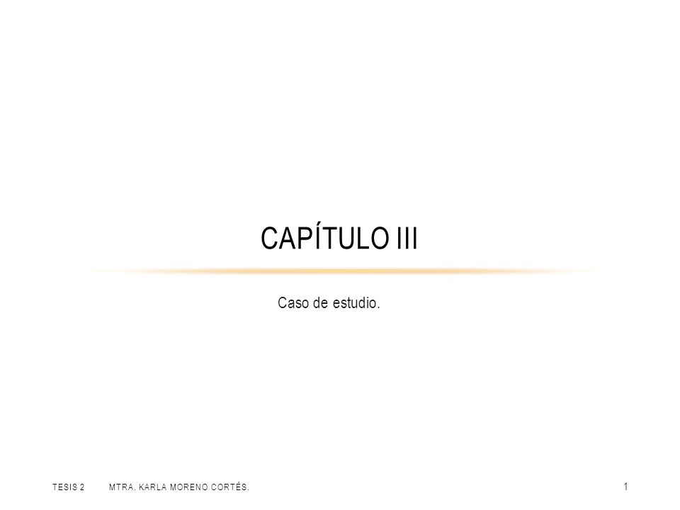 Capítulo III Caso de estudio. Tesis 2 Mtra. Karla Moreno Cortés.