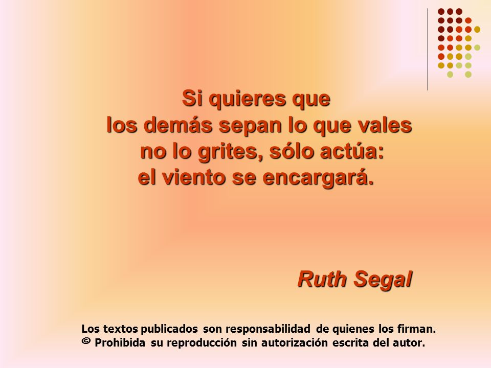 Si quieres que los demás sepan lo que vales no lo grites, sólo actúa: el viento se encargará. Ruth Segal