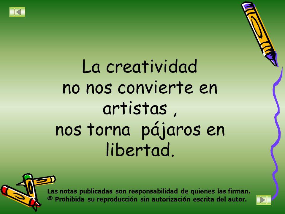 La creatividad no nos convierte en artistas , nos torna pájaros en libertad.