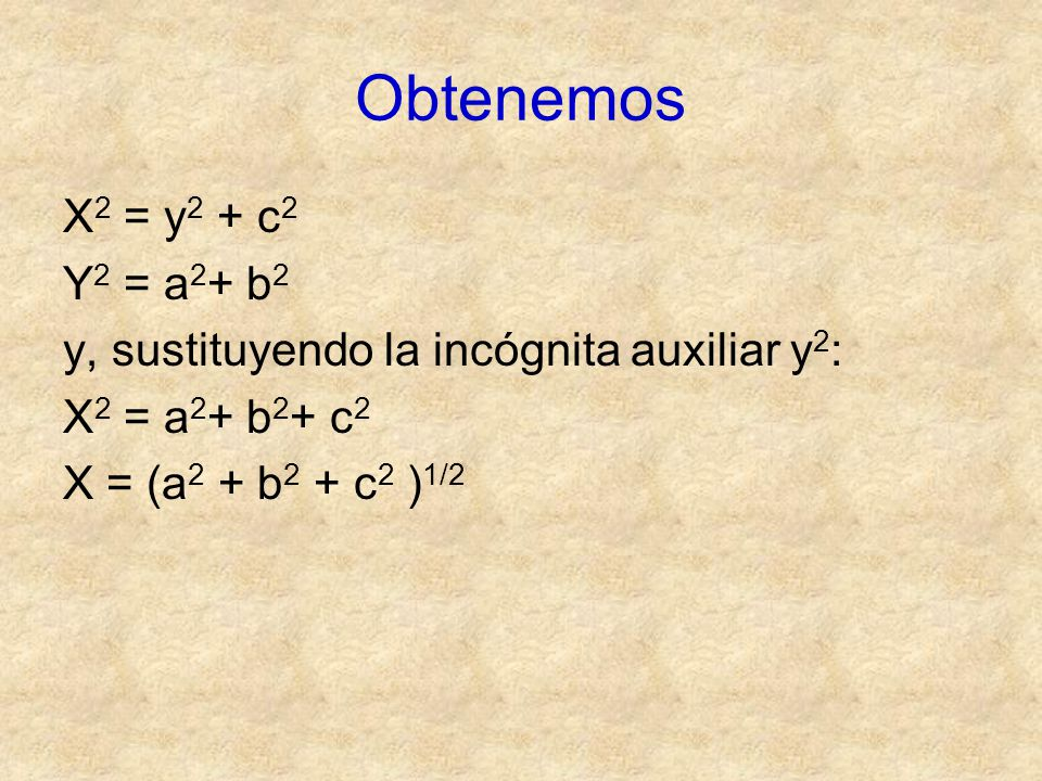 Obtenemos X2 = y2 + c2. Y2 = a2+ b2. y, sustituyendo la incógnita auxiliar y2: X2 = a2+ b2+ c2.