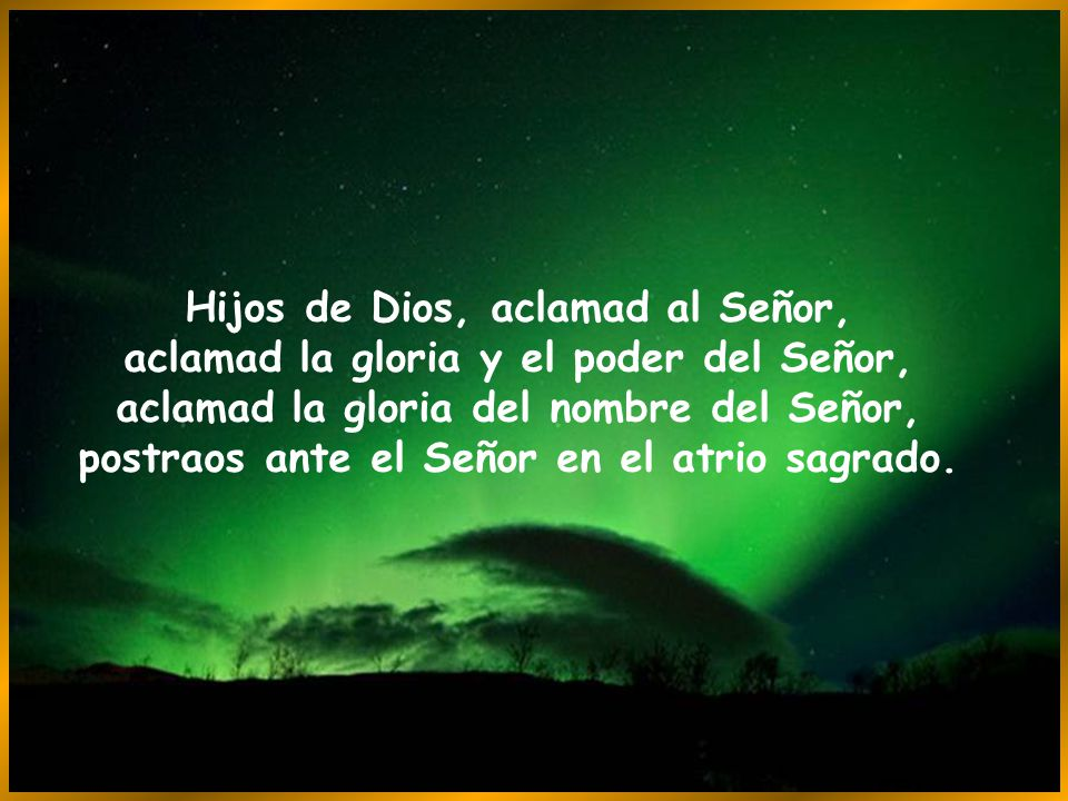Hijos de Dios, aclamad al Señor, aclamad la gloria y el poder del Señor, aclamad la gloria del nombre del Señor, postraos ante el Señor en el atrio sagrado.